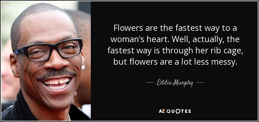 Eddie Murphy Quote Flowers Are The Fastest Way To A Womans Heart
