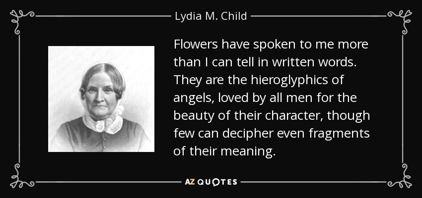 Flowers have spoken to me more than I can tell in written words. They are the hieroglyphics of angels, loved by all men for the beauty of their character, though few can decipher even fragments of their meaning. - Lydia M. Child