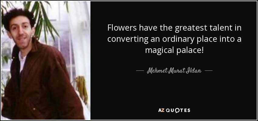 Flowers have the greatest talent in converting an ordinary place into a magical palace! - Mehmet Murat Ildan