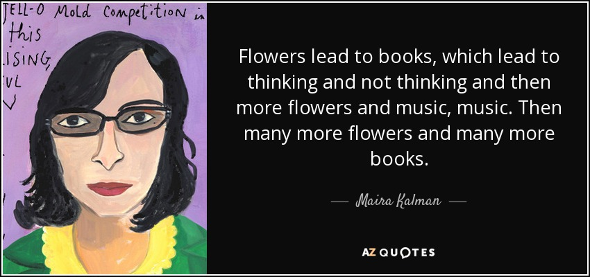 Flowers lead to books, which lead to thinking and not thinking and then more flowers and music, music. Then many more flowers and many more books. - Maira Kalman