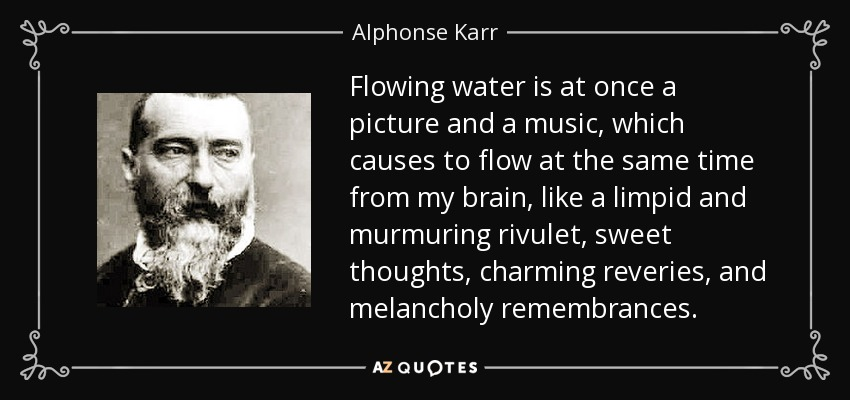 Flowing water is at once a picture and a music, which causes to flow at the same time from my brain, like a limpid and murmuring rivulet, sweet thoughts, charming reveries, and melancholy remembrances. - Alphonse Karr