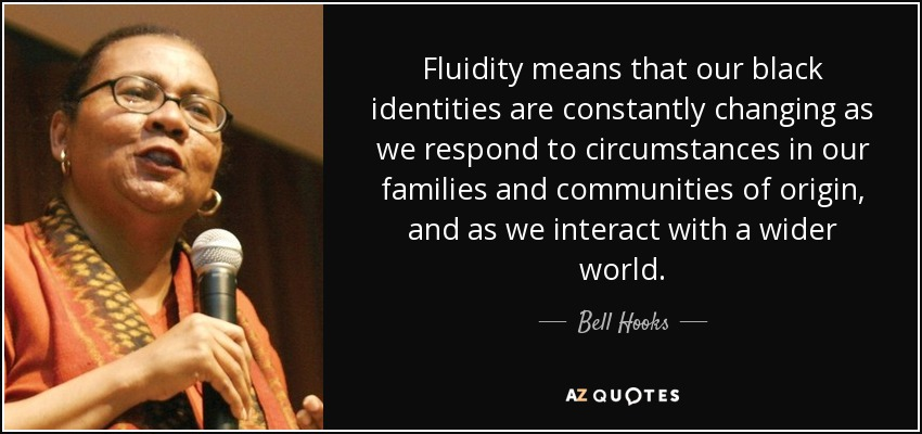 Fluidity means that our black identities are constantly changing as we respond to circumstances in our families and communities of origin, and as we interact with a wider world. - Bell Hooks