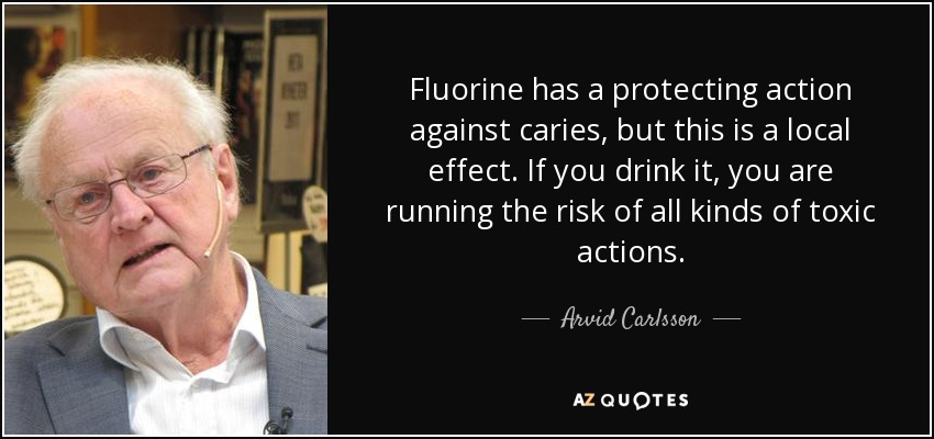 Fluorine has a protecting action against caries, but this is a local effect. If you drink it, you are running the risk of all kinds of toxic actions. - Arvid Carlsson