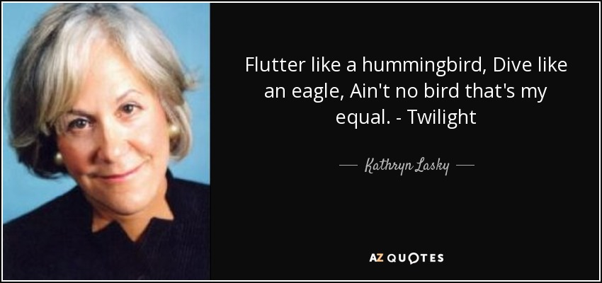 Flutter like a hummingbird, Dive like an eagle, Ain't no bird that's my equal. - Twilight - Kathryn Lasky