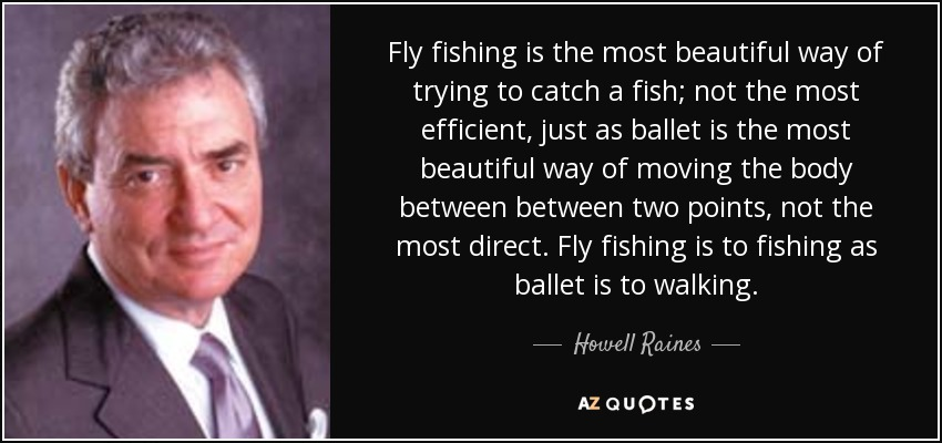 Fly fishing is the most beautiful way of trying to catch a fish; not the most efficient, just as ballet is the most beautiful way of moving the body between between two points, not the most direct. Fly fishing is to fishing as ballet is to walking. - Howell Raines