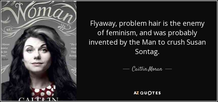 Flyaway, problem hair is the enemy of feminism, and was probably invented by the Man to crush Susan Sontag. - Caitlin Moran