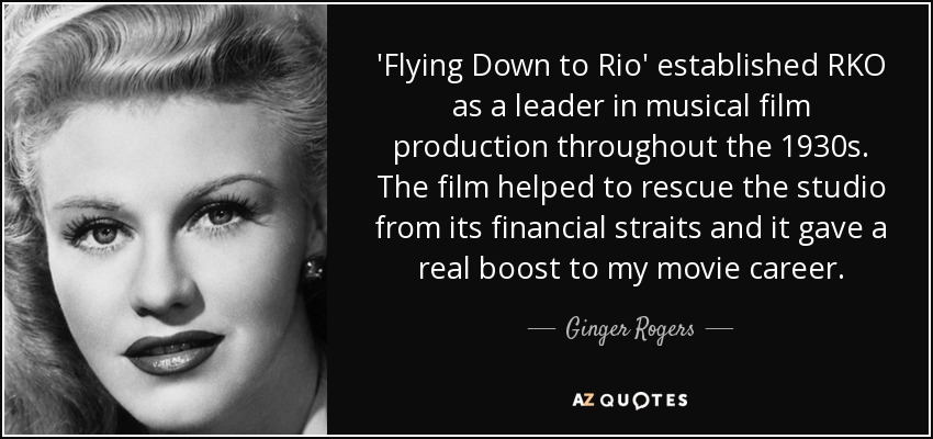 'Flying Down to Rio' established RKO as a leader in musical film production throughout the 1930s. The film helped to rescue the studio from its financial straits and it gave a real boost to my movie career. - Ginger Rogers