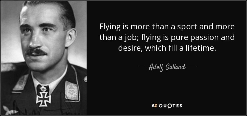Flying is more than a sport and more than a job; flying is pure passion and desire, which fill a lifetime. - Adolf Galland
