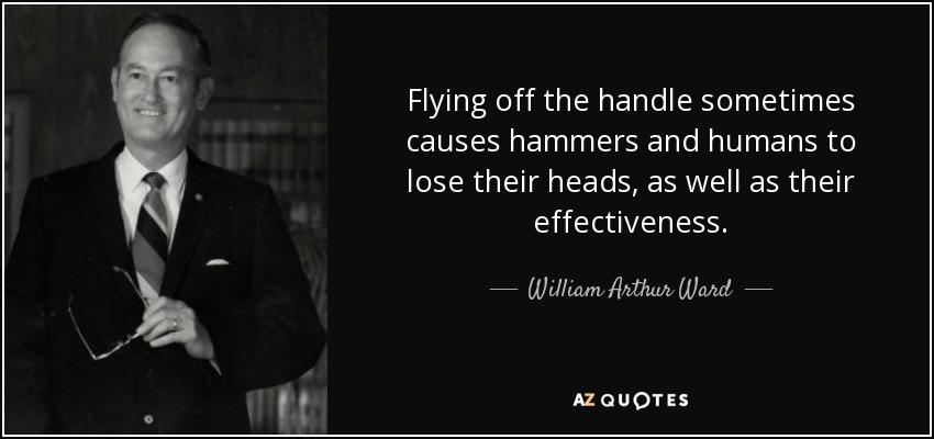 Flying off the handle sometimes causes hammers and humans to lose their heads, as well as their effectiveness. - William Arthur Ward