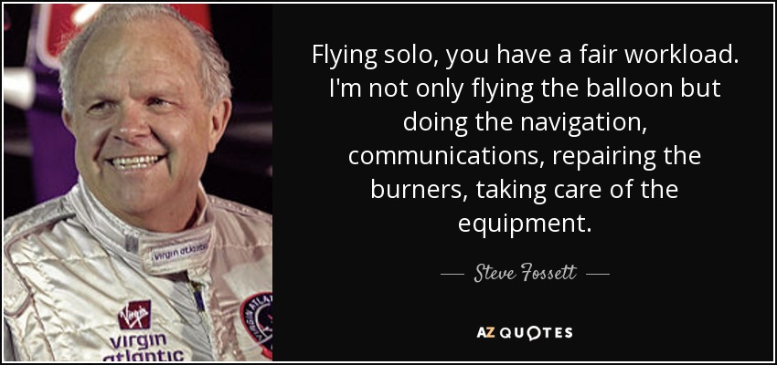 Flying solo, you have a fair workload. I'm not only flying the balloon but doing the navigation, communications, repairing the burners, taking care of the equipment. - Steve Fossett