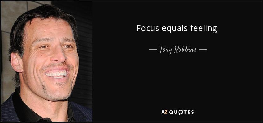 Focus equals feeling. - Tony Robbins