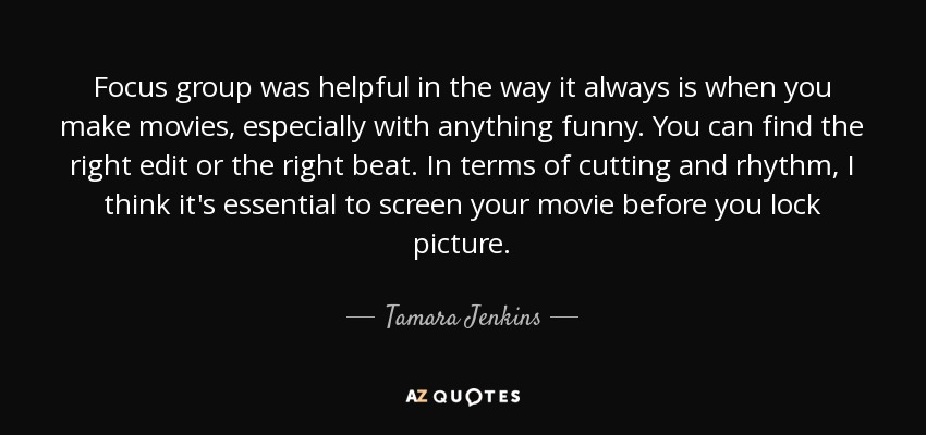 Focus group was helpful in the way it always is when you make movies, especially with anything funny. You can find the right edit or the right beat. In terms of cutting and rhythm, I think it's essential to screen your movie before you lock picture. - Tamara Jenkins