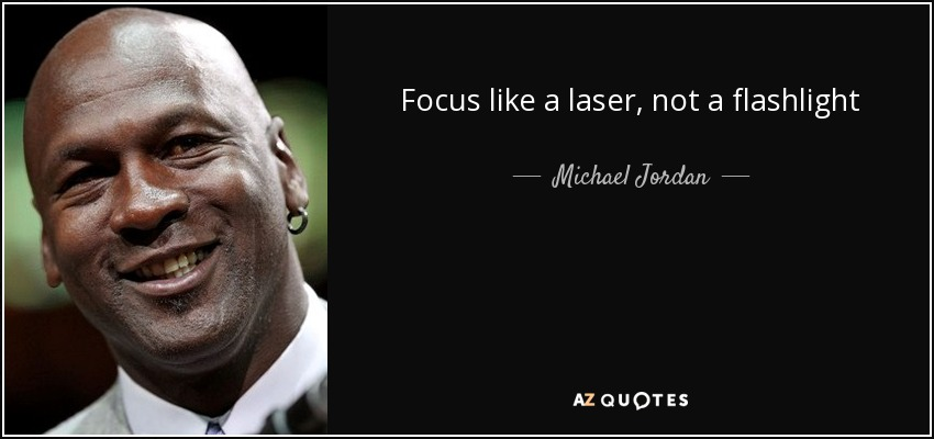 Focus like a laser, not a flashlight - Michael Jordan