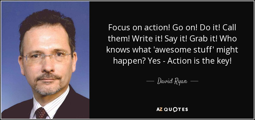 Focus on action! Go on! Do it! Call them! Write it! Say it! Grab it! Who knows what 'awesome stuff' might happen? Yes - Action is the key! - David Ryan