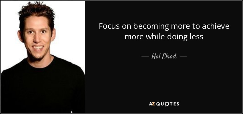 Focus on becoming more to achieve more while doing less - Hal Elrod