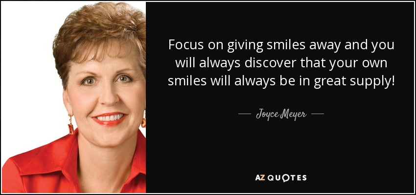 Focus on giving smiles away and you will always discover that your own smiles will always be in great supply! - Joyce Meyer