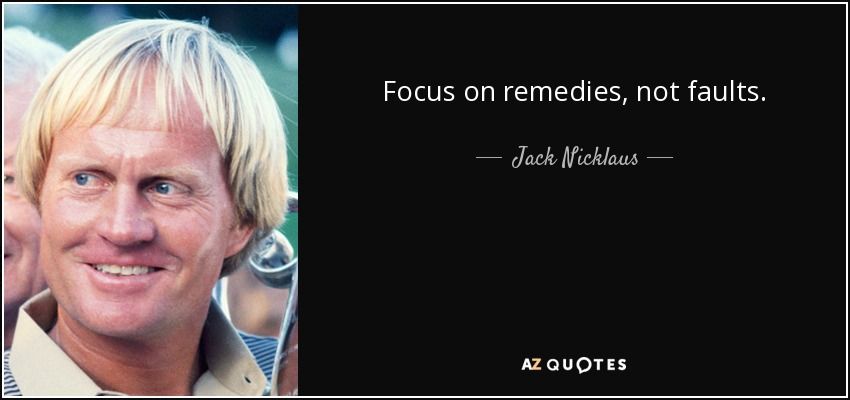 Focus on remedies, not faults. - Jack Nicklaus