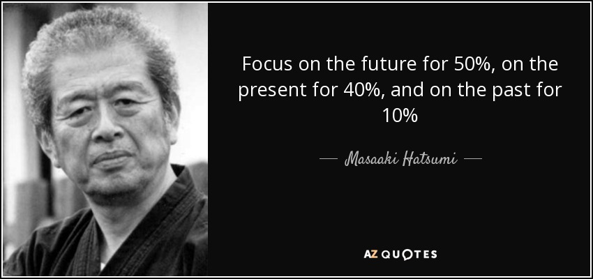 Focus on the future for 50%, on the present for 40%, and on the past for 10% - Masaaki Hatsumi