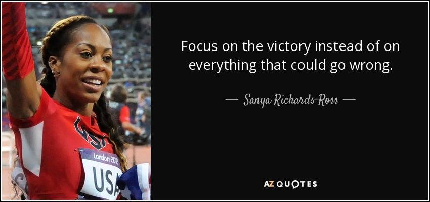 Focus on the victory instead of on everything that could go wrong. - Sanya Richards-Ross