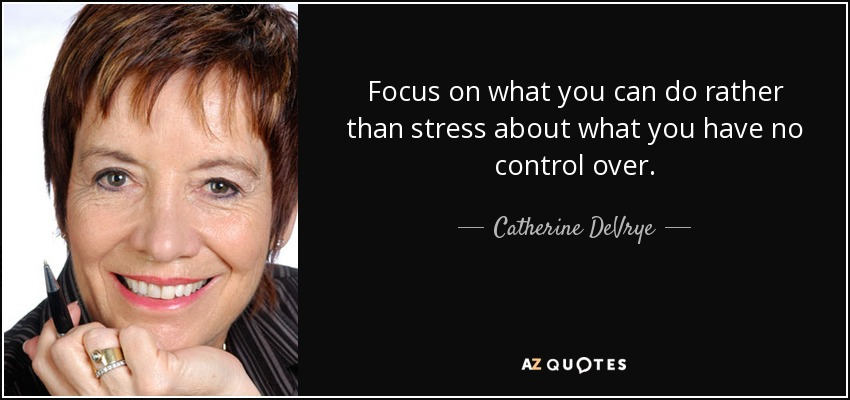 Focus on what you can do rather than stress about what you have no control over. - Catherine DeVrye