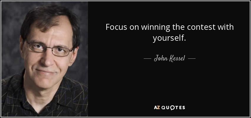 Focus on winning the contest with yourself. - John Kessel