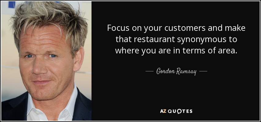 Focus on your customers and make that restaurant synonymous to where you are in terms of area. - Gordon Ramsay