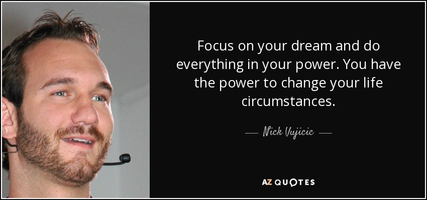 Focus on your dream and do everything in your power. You have the power to change your life circumstances. - Nick Vujicic