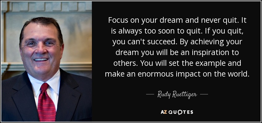 Focus on your dream and never quit. It is always too soon to quit. If you quit, you can't succeed. By achieving your dream you will be an inspiration to others. You will set the example and make an enormous impact on the world. - Rudy Ruettiger