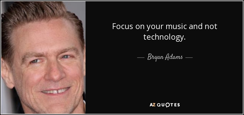 Focus on your music and not technology. - Bryan Adams