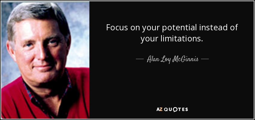 Focus on your potential instead of your limitations. - Alan Loy McGinnis
