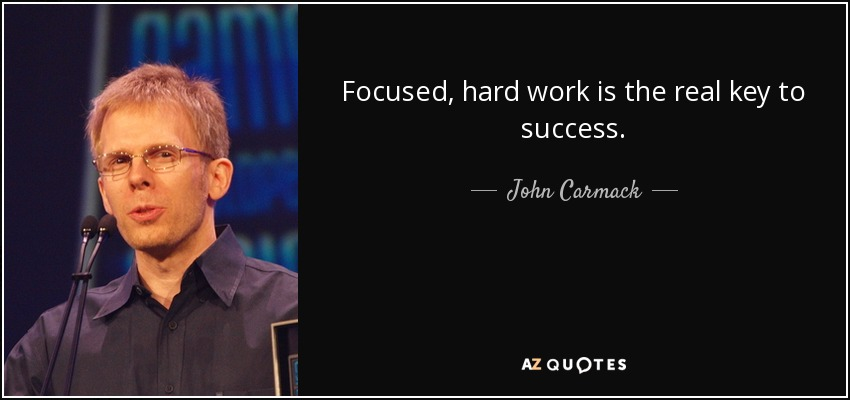Focused, hard work is the real key to success. - John Carmack