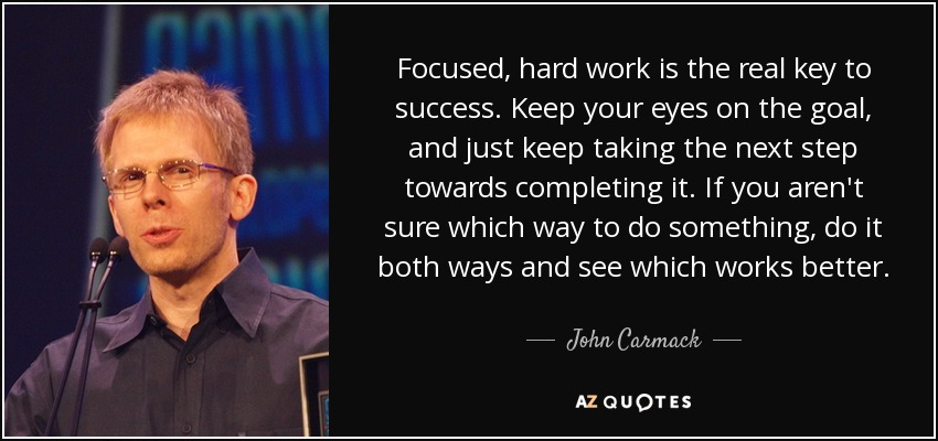 Focused, hard work is the real key to success. Keep your eyes on the goal, and just keep taking the next step towards completing it. If you aren't sure which way to do something, do it both ways and see which works better. - John Carmack