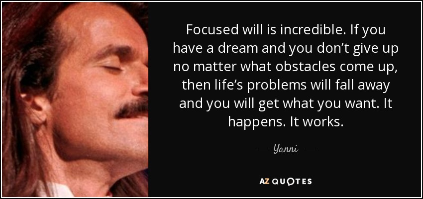 Focused will is incredible. If you have a dream and you don't give up no matter what obstacles come up, then life's problems will fall away and you will get what you want. It happens. It works. - Yanni