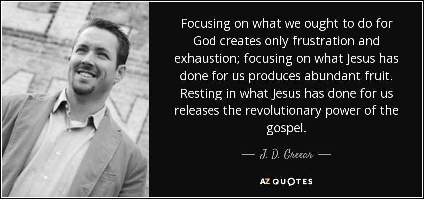 Focusing on what we ought to do for God creates only frustration and exhaustion; focusing on what Jesus has done for us produces abundant fruit. Resting in what Jesus has done for us releases the revolutionary power of the gospel. - J. D. Greear
