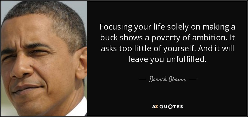 Focusing your life solely on making a buck shows a poverty of ambition. It asks too little of yourself. And it will leave you unfulfilled. - Barack Obama