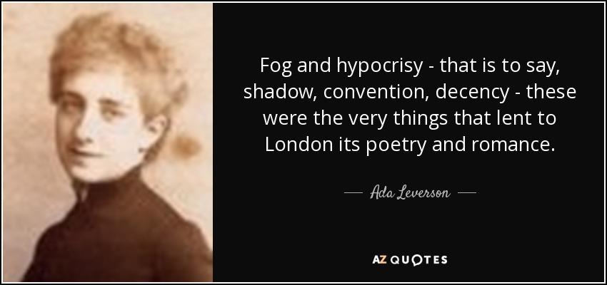 Fog and hypocrisy - that is to say, shadow, convention, decency - these were the very things that lent to London its poetry and romance. - Ada Leverson
