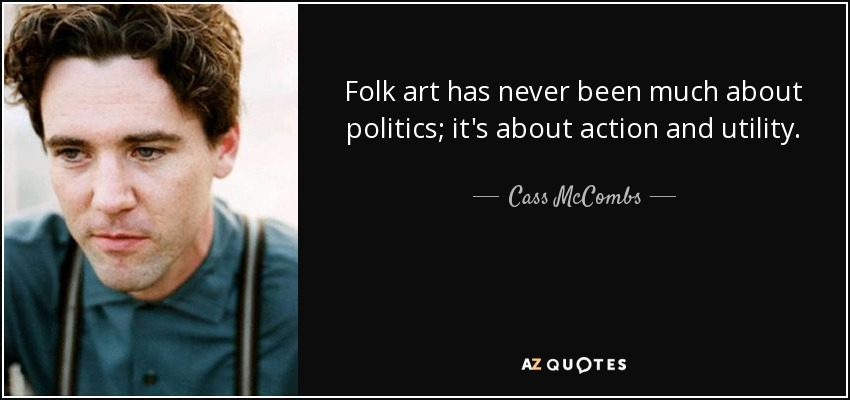 Folk art has never been much about politics; it's about action and utility. - Cass McCombs