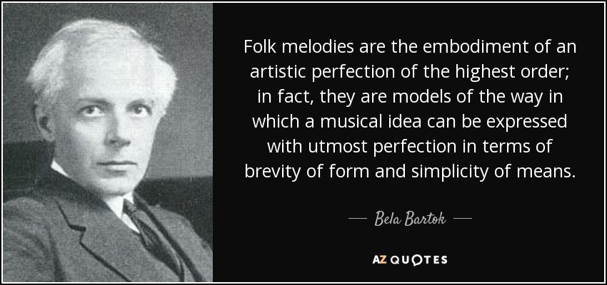 Folk melodies are the embodiment of an artistic perfection of the highest order; in fact, they are models of the way in which a musical idea can be expressed with utmost perfection in terms of brevity of form and simplicity of means. - Bela Bartok