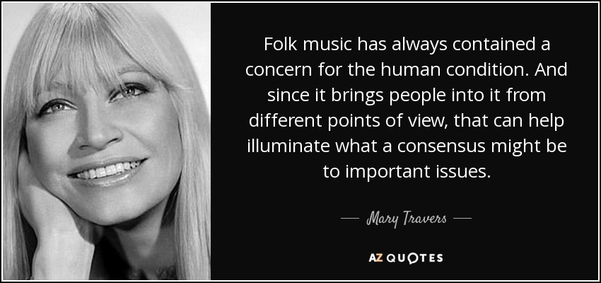 Folk music has always contained a concern for the human condition. And since it brings people into it from different points of view, that can help illuminate what a consensus might be to important issues. - Mary Travers