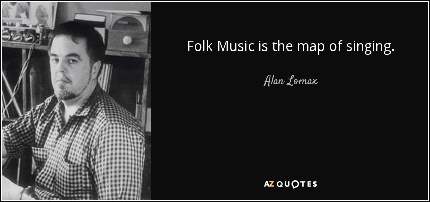 Folk Music is the map of singing. - Alan Lomax