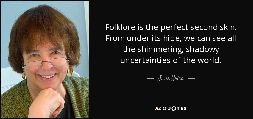 Folklore is the perfect second skin. From under its hide, we can see all the shimmering, shadowy uncertainties of the world. - Jane Yolen