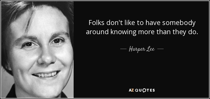 Folks don't like to have somebody around knowing more than they do. - Harper Lee