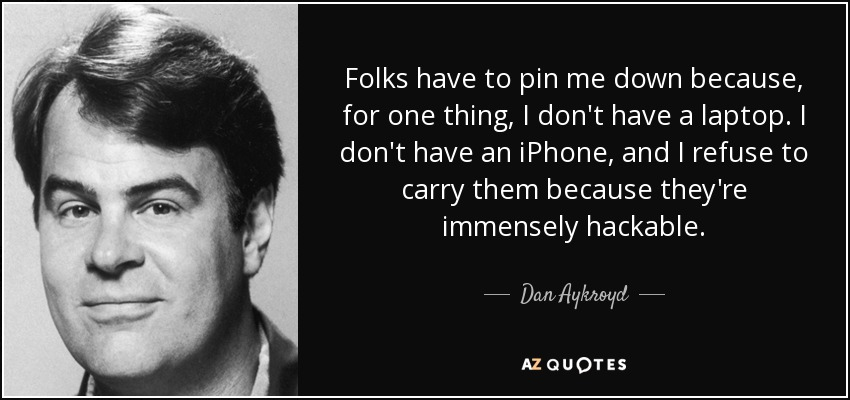 Folks have to pin me down because, for one thing, I don't have a laptop. I don't have an iPhone, and I refuse to carry them because they're immensely hackable. - Dan Aykroyd