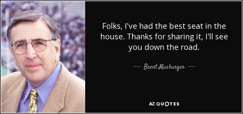 Folks, I've had the best seat in the house. Thanks for sharing it, I'll see you down the road. - Brent Musburger