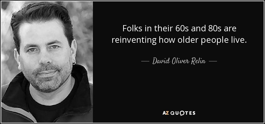 Folks in their 60s and 80s are reinventing how older people live. - David Oliver Relin
