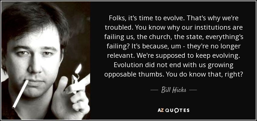 Folks, it's time to evolve. That's why we're troubled. You know why our institutions are failing us, the church, the state, everything's failing? It's because, um – they're no longer relevant. We're supposed to keep evolving. Evolution did not end with us growing opposable thumbs. You do know that, right? - Bill Hicks