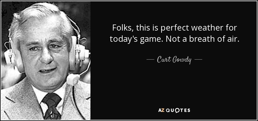 Folks, this is perfect weather for today's game. Not a breath of air. - Curt Gowdy