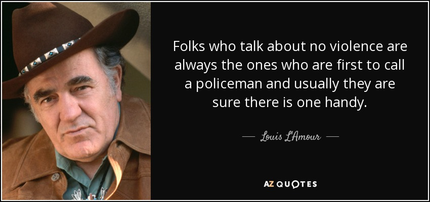 Folks who talk about no violence are always the ones who are first to call a policeman and usually they are sure there is one handy. - Louis L'Amour