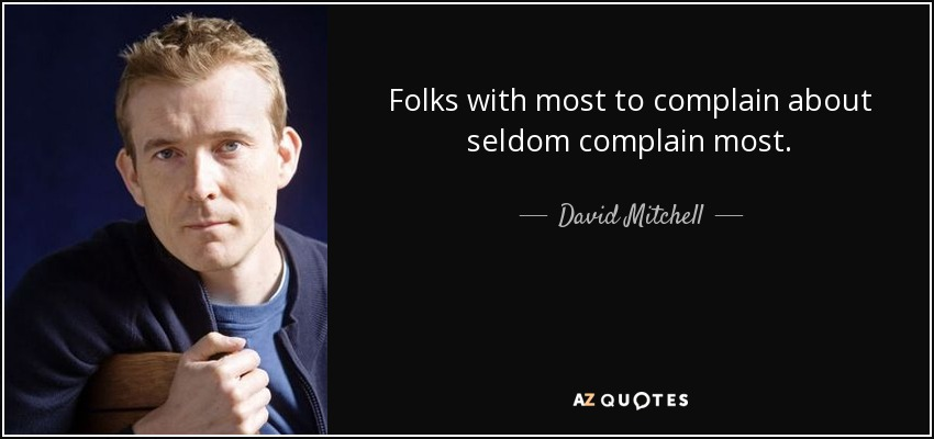 Folks with most to complain about seldom complain most. - David Mitchell