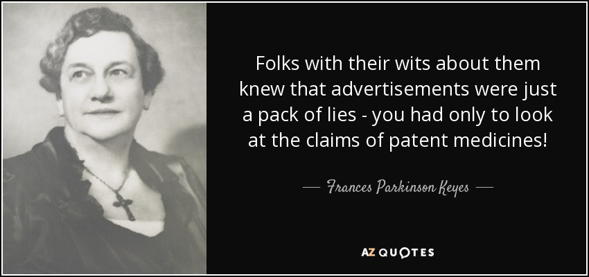 Folks with their wits about them knew that advertisements were just a pack of lies - you had only to look at the claims of patent medicines! - Frances Parkinson Keyes